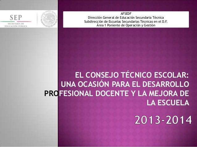 EL CONSEJO TÉCNICO ESCOLAR: UNA OCASIÓN PARA EL DESARROLLO PROFESIONAL DOCENTE Y LA MEJORA DE LA ESCUELA AFSEDF Dirección ...