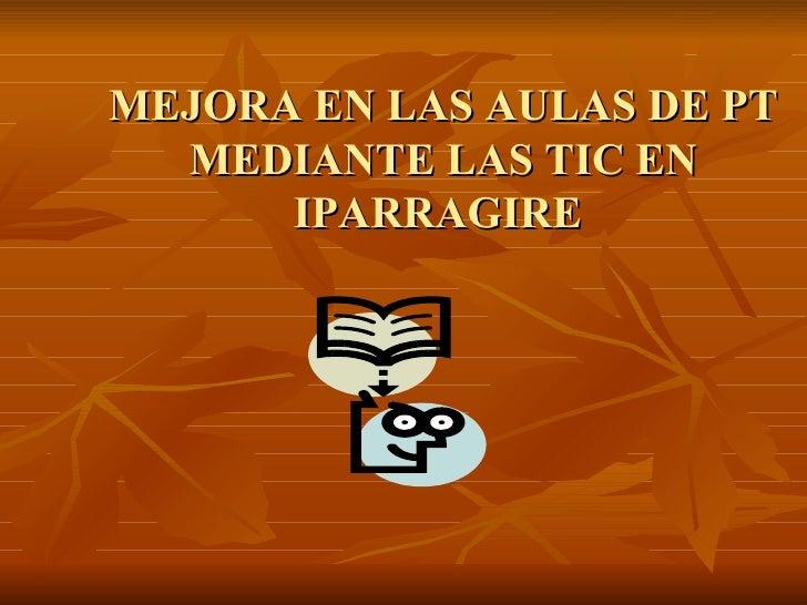 MEJORA EN LAS AULAS DE PT MEDIANTE LAS TIC EN IPARRAGIRE