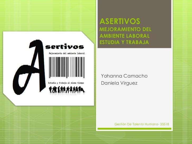 ASERTIVOS MEJORAMIENTO DEL AMBIENTE LABORAL ESTUDIA Y TRABAJA Yohanna Camacho Daniela Virguez Gestiòn De Talento Humano- 3...