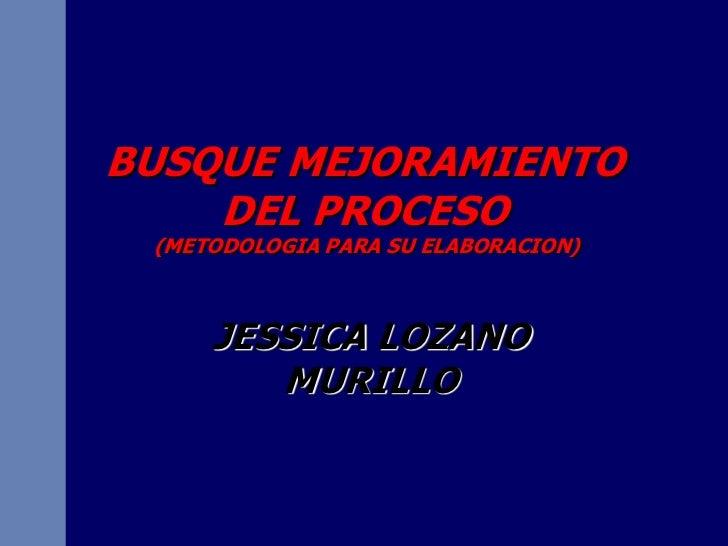 BUSQUE MEJORAMIENTO    DEL PROCESO (METODOLOGIA PARA SU ELABORACION)     JESSICA LOZANO        MURILLO