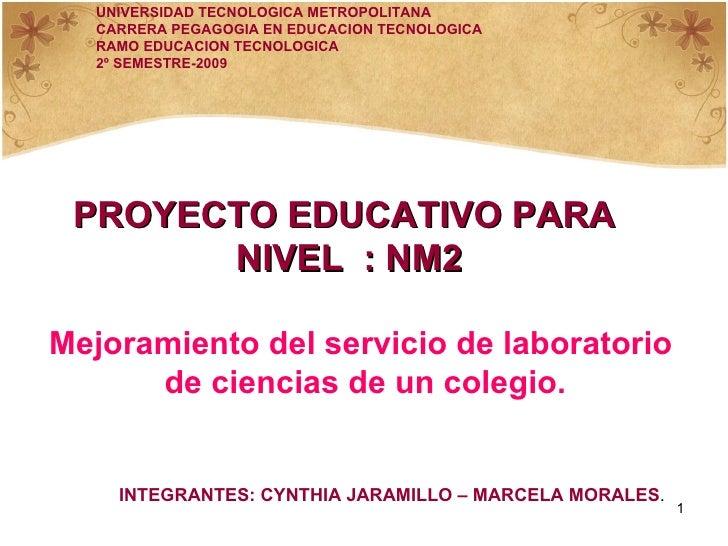 PROYECTO EDUCATIVO PARA  NIVEL  : NM2 Mejoramiento del servicio de laboratorio de ciencias de un colegio. UNIVERSIDAD TECN...