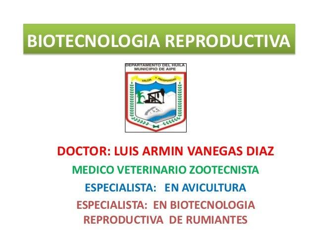 BIOTECNOLOGIA REPRODUCTIVA DOCTOR: LUIS ARMIN VANEGAS DIAZ MEDICO VETERINARIO ZOOTECNISTA ESPECIALISTA: EN AVICULTURA ESPE...