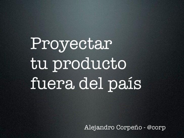 Proyectartu productofuera del país      Alejandro Corpeño - @corp