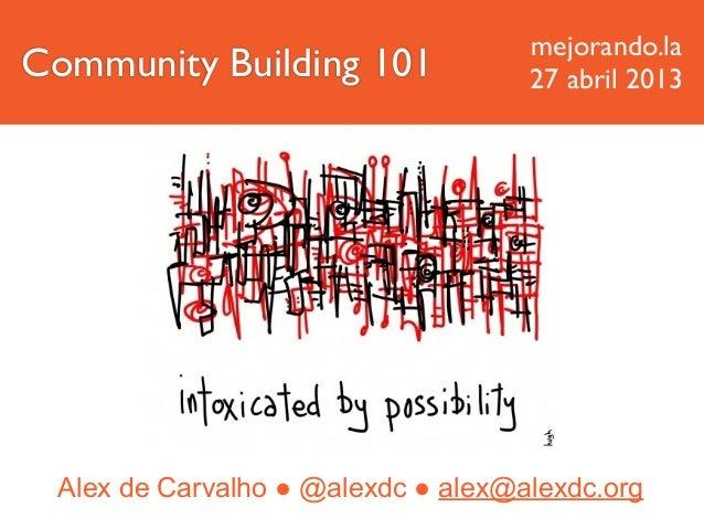 Alex de Carvalho ● @alexdc ● alex@alexdc.orgCommunity Building 101mejorando.la27 abril 2013