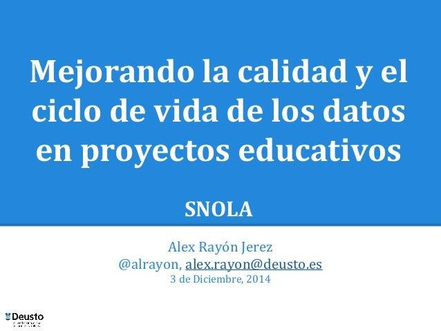 Mejorando la calidad y el  ciclo de vida de los datos  en proyectos educativos  SNOLA  Alex Rayón Jerez  @alrayon, alex.ra...