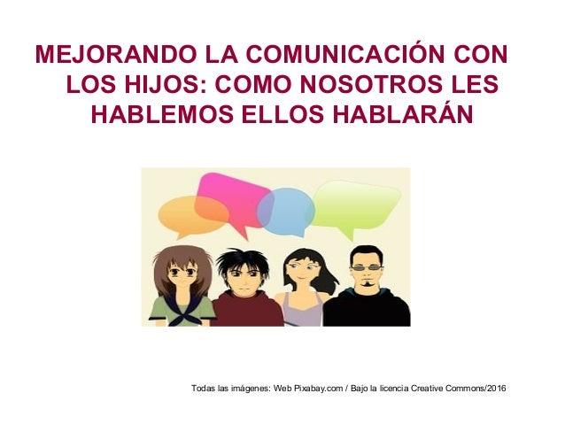 MEJORANDO LA COMUNICACIÓN CON LOS HIJOS: COMO NOSOTROS LES HABLEMOS ELLOS HABLARÁN Todas las imágenes: Web Pixabay.com / B...