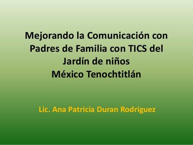 Mejorando la Comunicación conPadres de Familia con TICS delJardín de niñosMéxico TenochtitlánLic. Ana Patricia Duran Rodri...