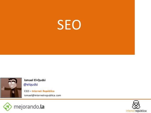 SEO    Ismael  El-‐Qudsi      @elqudsi       CEO  –  Internet  República     ismael@internetrepubli...