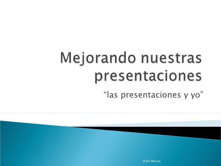 """"""" las presentaciones y yo"""" Iñaki Murua"""