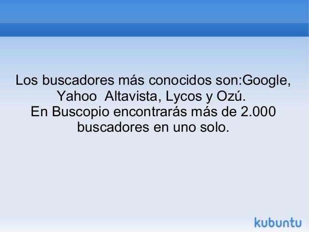 Los buscadores más conocidos son:Google,  Yahoo Altavista, Lycos y Ozú.  En Buscopio encontrarás más de 2.000  buscadores ...