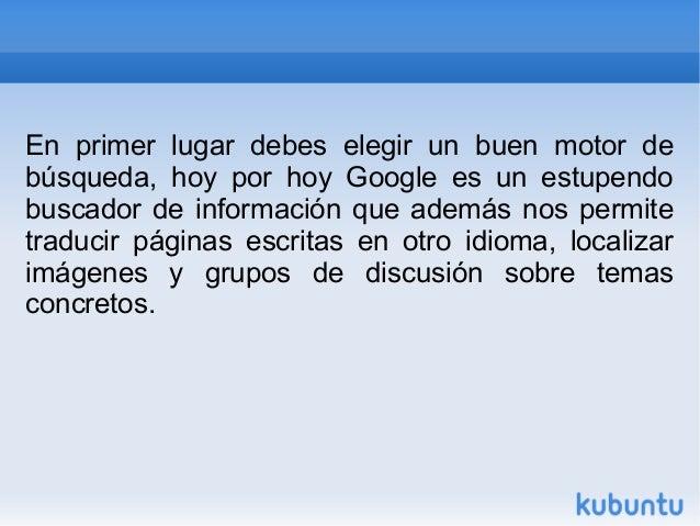 En primer lugar debes elegir un buen motor de  búsqueda, hoy por hoy Google es un estupendo  buscador de información que a...