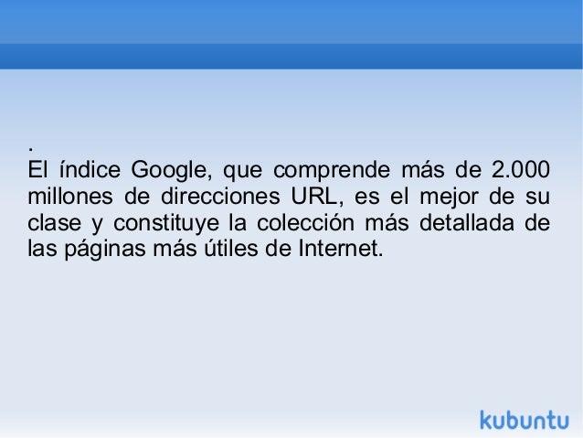 .  El índice Google, que comprende más de 2.000  millones de direcciones URL, es el mejor de su  clase y constituye la col...