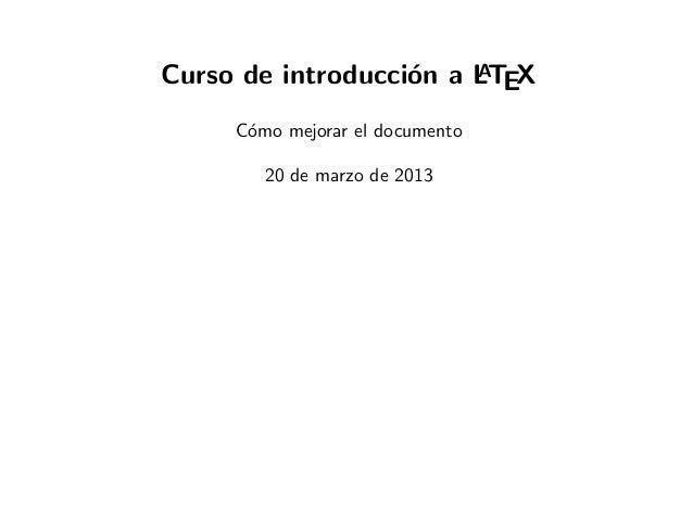 Curso de introducci´n a LTEX                   o    A     C´mo mejorar el documento      o        20 de marzo de 2013
