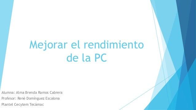 Mejorar el rendimiento de la PC Alumna: Alma Brenda Ramos Cabrera Profesor: René Domínguez Escalona Plantel Cecytem Tecámac