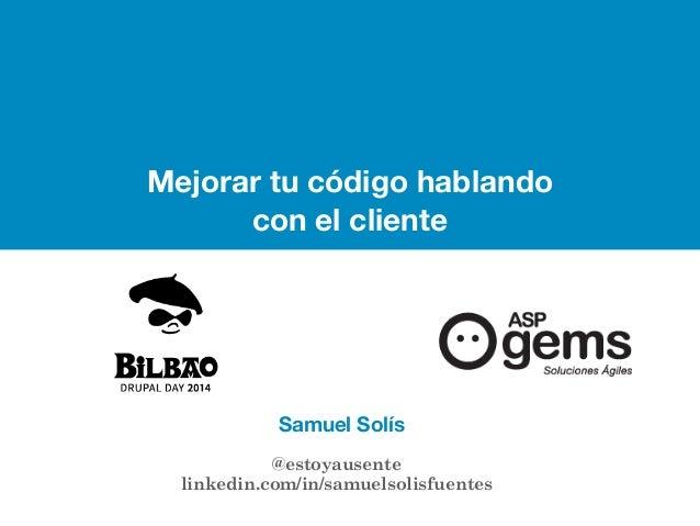 Drupalday 2014 Samuel Solís | @estoyausente  Mejorar tu código hablando  con el cliente  Samuel Solís  @estoyausente  link...