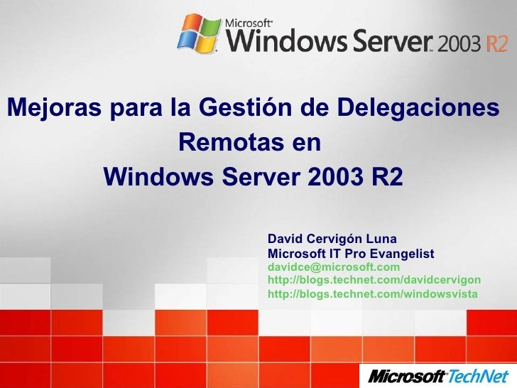 Mejoras para la Gestión de Delegaciones Remotas en  Windows Server 2003 R2 David Cervigón Luna Microsoft IT Pro Evangelist...