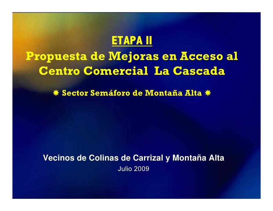 ETAPA II Propuesta de Mejoras en Acceso al   Centro Comercial La Cascada       Sector Semáforo de Montaña Alta       Vecin...