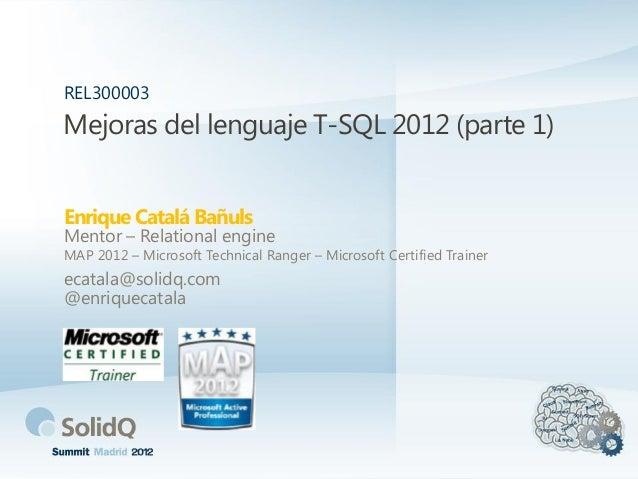 Mejoras del lenguaje T-SQL 2012 (parte 1)Enrique Catalá BañulsREL300003Mentor – Relational engineMAP 2012 – Microsoft Tech...