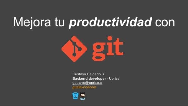 Mejora tu productividad con Gustavo Delgado R. Backend developer - Uprise gustavo@uprise.cl gustavonecore