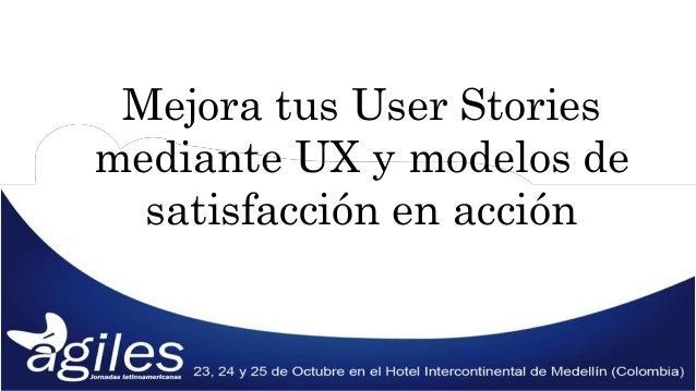 Mejora tus User Stories  mediante UX y modelos de  satisfacción en acción