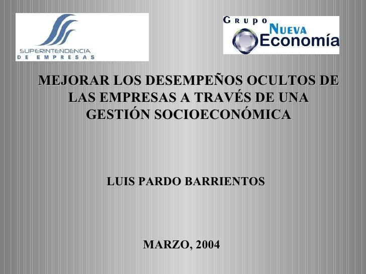 MEJORAR LOS DESEMPEÑOS OCULTOS DE LAS EMPRESAS A TRAVÉS DE UNA GESTIÓN SOCIOECONÓMICA MARZO, 2004 LUIS PARDO BARRIENTOS