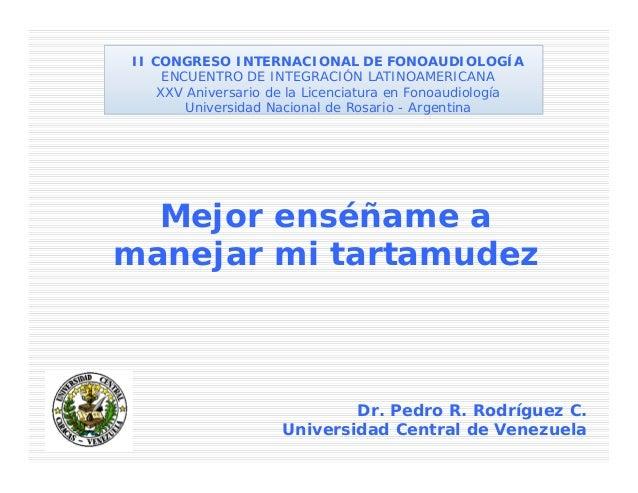 Mejor enséñame amanejar mi tartamudezDr. Pedro R. Rodríguez C.Universidad Central de VenezuelaII CONGRESO INTERNACIONAL DE...