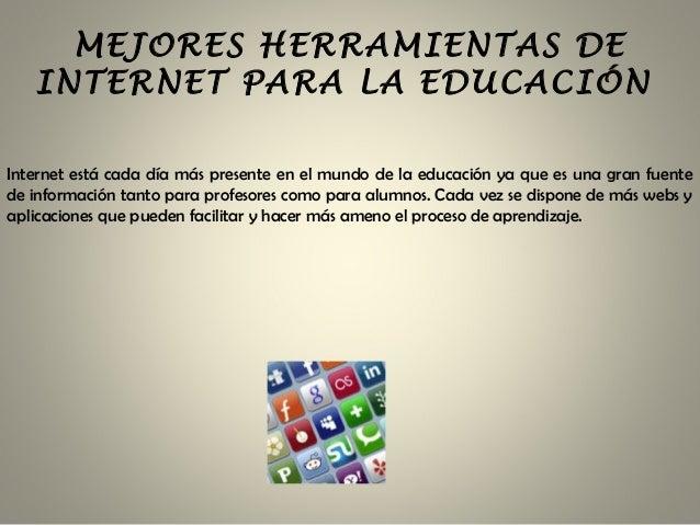 MEJORES HERRAMIENTAS DE INTERNET PARA LA EDUCACIÓN Internet está cada día más presente en el mundo de la educación ya que ...