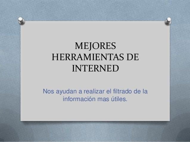 MEJORES HERRAMIENTAS DE INTERNED Nos ayudan a realizar el filtrado de la información mas útiles.