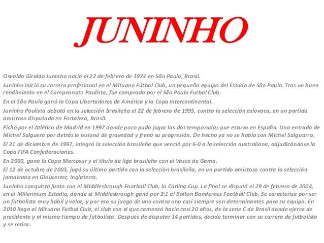 JUNINHOOsvaldo Giraldo Juninho nació el 22 de febrero de 1973 en São Paulo, Brasil.Juninho inició su carrera profesional e...