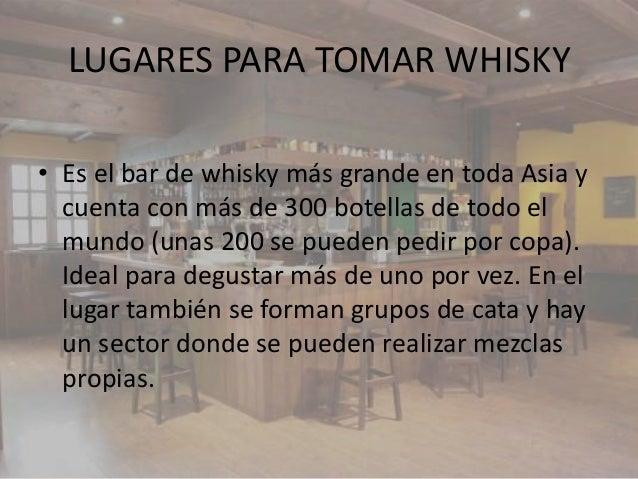 LUGARES PARA TOMAR WHISKY• Es el bar de whisky más grande en toda Asia y  cuenta con más de 300 botellas de todo el  mundo...
