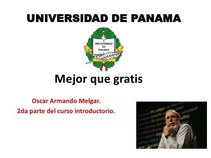 UNIVERSIDAD DE PANAMA             Mejor que gratis     Oscar Armando Melgar.2da parte del curso introductorio.