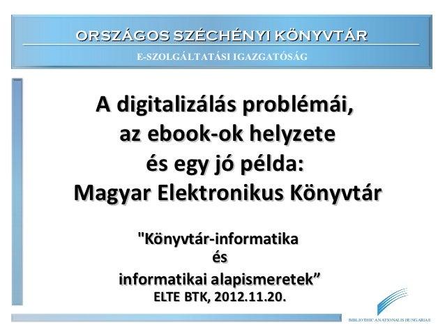 ORSZÁGOS SZÉCHÉNYI KÖNYVTÁR      E-SZOLGÁLTATÁSI IGAZGATÓSÁG A digitalizálás problémái,   az ebook-ok helyzete      és egy...