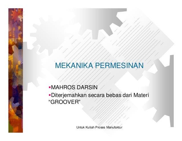 """MEKANIKA PERMESINANMAHROS DARSINDiterjemahkan secara bebas dari Materi""""GROOVER""""          Untuk Kuliah Proses Manufaktur"""