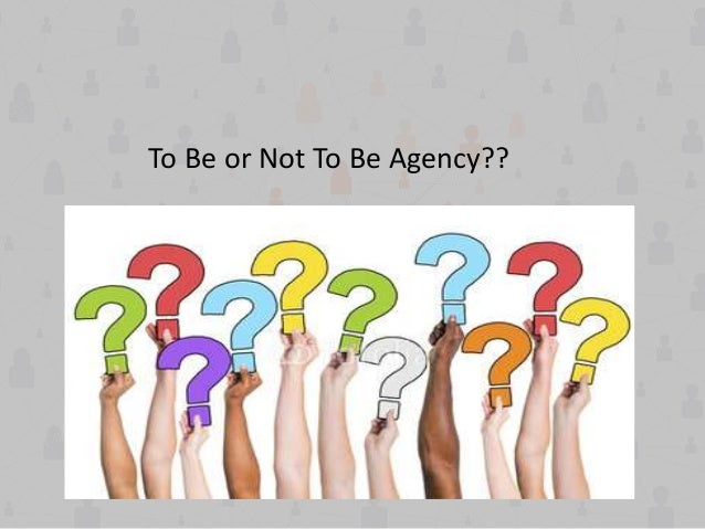 To Be or Not To Be Agency??