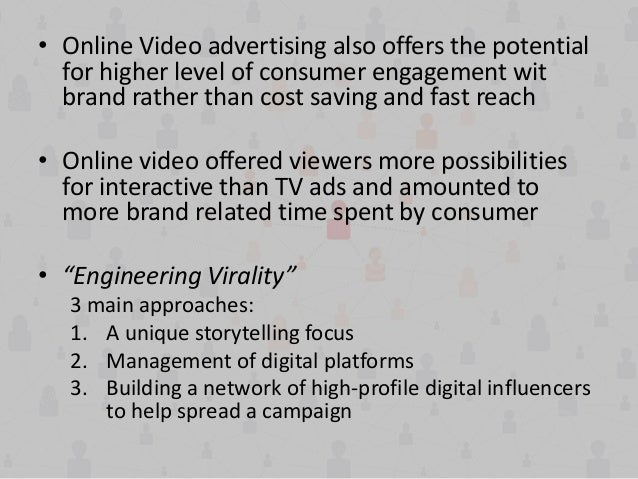 • Online Video advertising also offers the potential for higher level of consumer engagement wit brand rather than cost sa...