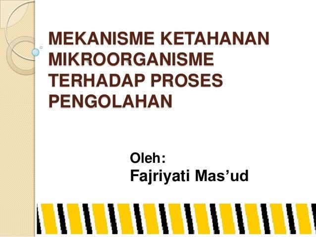 MEKANISME KETAHANAN MIKROORGANISME TERHADAP PROSES PENGOLAHAN Oleh: Fajriyati Mas'ud