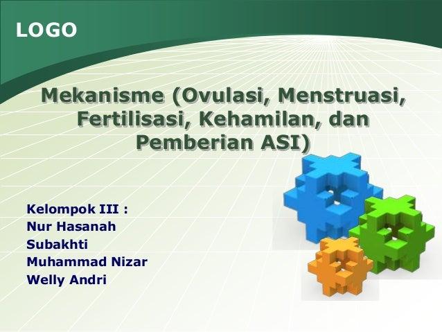 LOGO Kelompok III : Nur Hasanah Subakhti Muhammad Nizar Welly Andri Mekanisme (Ovulasi, Menstruasi, Fertilisasi, Kehamilan...