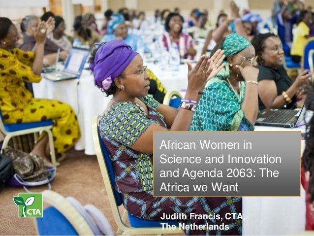 African Women in Science and Innovation and Agenda 2063: The Africa we Want Judith Francis, CTA, The Netherlands