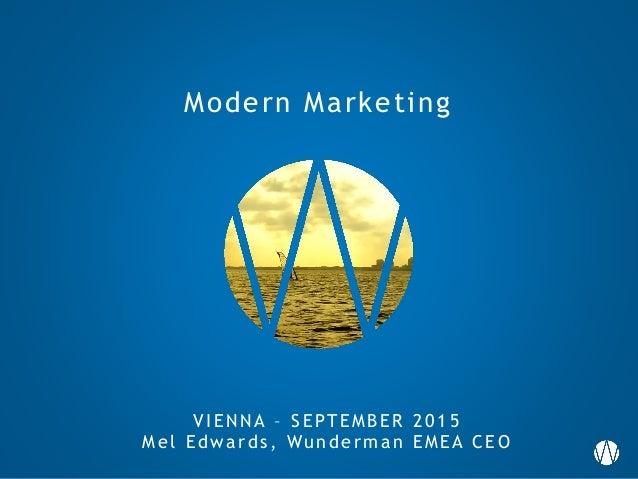 Modern Marketing VIEN N A – SEPTEMB ER 2 0 1 5 Mel Edwa rds , Wunderm a n EMEA CEO