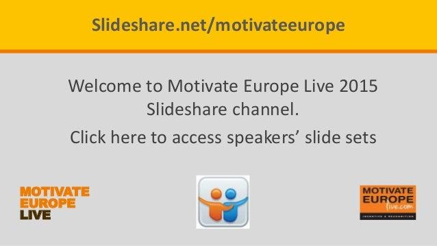 MOTIVATE EUROPE LIVE Slideshare.net/motivateeurope Welcome to Motivate Europe Live 2015 Slideshare channel. Click here to ...