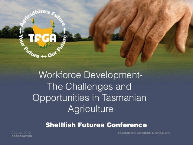 Workforce Development- The Challenges and Opportunities in Tasmanian Agriculture Shellfish Futures Conference August 2012 ...