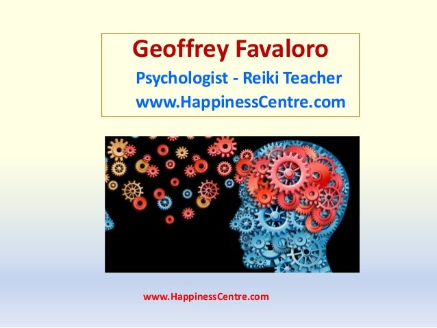www.HappinessCentre.com Geoffrey Favaloro Psychologist - Reiki Teacher www.HappinessCentre.com