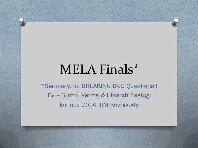 MELA Finals* *Seriously, no BREAKING BAD Questions!! By – Surbhi Verma & Utkarsh Rastogi Echoes 2014, IIM Kozhikode