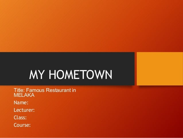 MY HOMETOWN Title: Famous Restaurant in MELAKA Name: Lecturer: Class: Course: