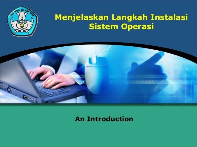 Menjelaskan Langkah Instalasi       Sistem Operasi    An Introduction