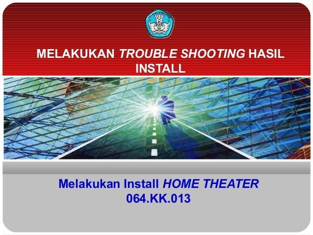 Melakukan Install HOME THEATER064.KK.013MELAKUKAN TROUBLE SHOOTING HASILINSTALL