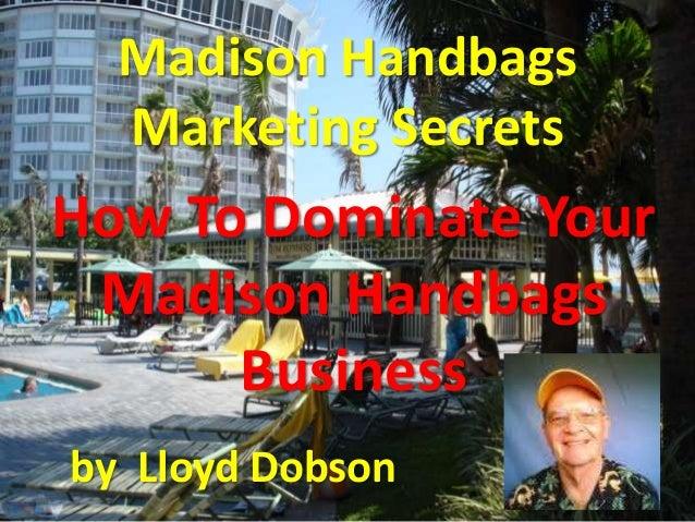 Madison Handbags Marketing Secrets How To Dominate Your Madison Handbags Business by Lloyd Dobson