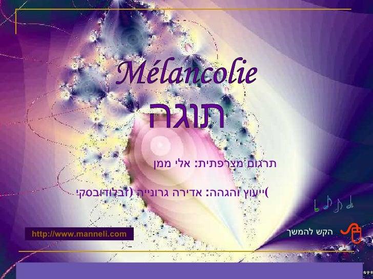 Mélancolie תוגה תרגום מצרפתית :  אלי ממן ייעוץ והגהה :  אדירה גרונייה  ( זבלודובסקי ) הקש להמשך  http :// www.manneli.com