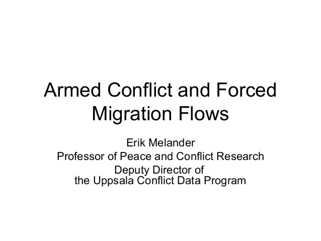 Armed Conflict and Forced Migration Flows Erik Melander Professor of Peace and Conflict Research Deputy Director of the Up...