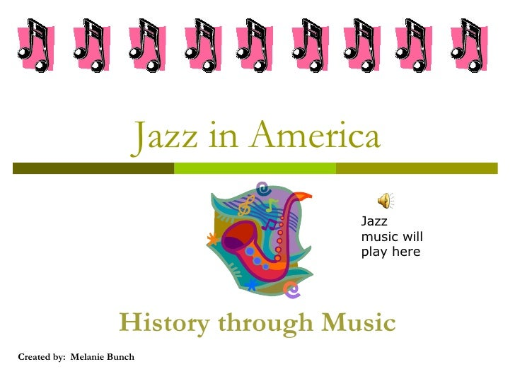 Jazz in America History through Music Created by:  Melanie Bunch Jazz music will play here